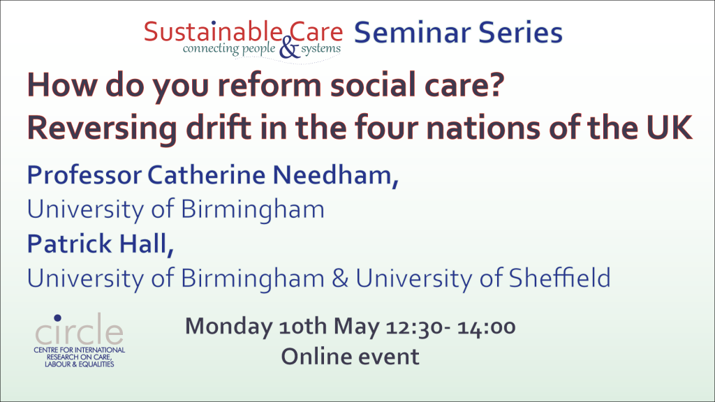 How do you reform social care? Reversing drift in the four nations of the UK Prof. Catherine Needham & Patrick Hall Monday 10th May 2021 online event