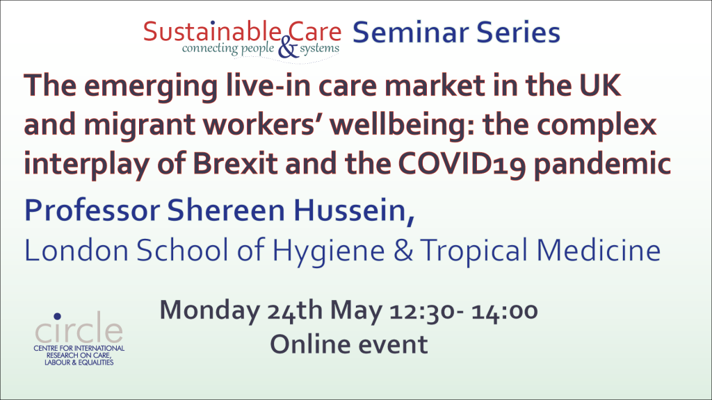 The emerging live-in care market in the UK and migrant workers' wellbeing: the complex interplay of Brexit and the COVID19 pandemic, Prof Shereen Hussein 24th May 2021