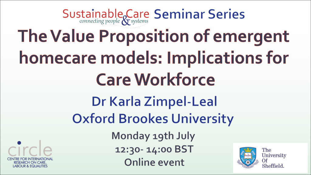 The Value Proposition of emergent homecare models: Implications for Care Workforce, Dr Karla Zimpel-Leal Date: Monday 19th July Time: 12.30- 14.00